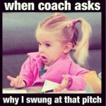 when coach asks why i swung at that pitch