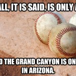 baseball is only a game and the grand canyon is only a hole in arizona meme