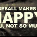 baseball makes me happy you not so much