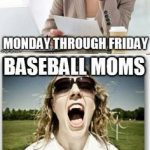 baseball moms monday through friday baseball moms on the weekends meme