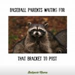 baseball parents waiting for that bracket to post
