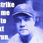every strike brings me closer to the next home run babe ruth meme