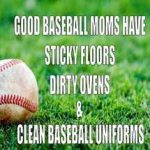 good baseball moms have sticky floors dirty ovens and clean baseball uniforms meme