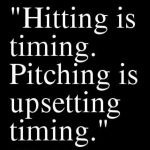 hitting is timing pitching is upsetting timing