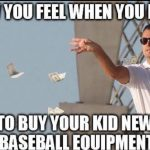 how you feel when you have to buy new baseball equipment