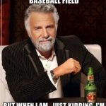 im not always at the baseball field but just kidding im always at the baseball field meme