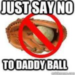 just say no to daddy ball