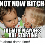 not now bitch mlb playoffs are starting meme