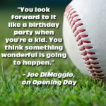 opening day you look forward to it like a birthday party joe dimaggio quote