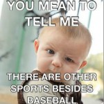 you mean to tell me there are other sports besides baseball baby side glance meme