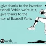 thanks to the inventor of baseball pants