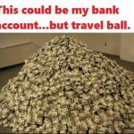 this could be my bank account but travel ball