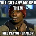 yall got any more of those mlb playoff games dave chappelle crack meme