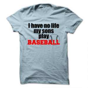 i have no life my son plays baseball