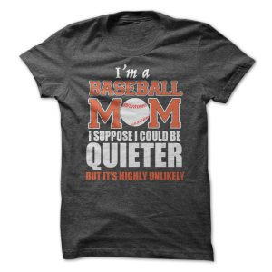 im a baseball mom i suppose i could be quieter tshirt