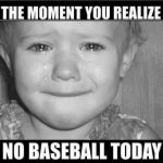 the moment you realize no baseball today