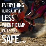 everything hurts a little less when the umpire calls you safe