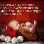 baseball is where boys practice being men