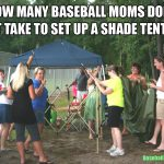 how many baseball moms does it take to set up a shade tent