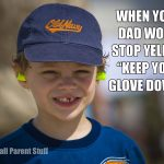 when dad wont stop yelling keep your glove down